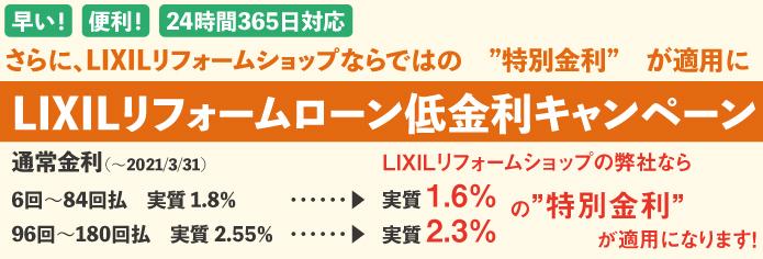 早い!便利!24時間365日対応! さらに、LIXILリフォームショップなら、特別金利が適用に  LIXILリフォームローン低金利キャンペーン  通常金利(~2021/3/31予定)6~84回払いの実質金利1.8%が、1.6%。 通常金利(~2021/3/31予定)96~180回払いの実質金利2.55%が、2.3%。 の特別金利が適用になります。  ※特別金利適用には、弊社の手続きが必要です。